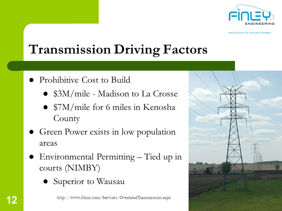 12 Transmission Driving Factors Prohibitive Cost to Build $3M/mile - Madison to La Crosse $7M/mile for 6 miles in Kenosha County Green Power exists in low population areas Environmental Permitting – Tied up in courts (NIMBY) Superior to Wausau http://www.ilbinc.com/Services/OverheadTransmission.aspx