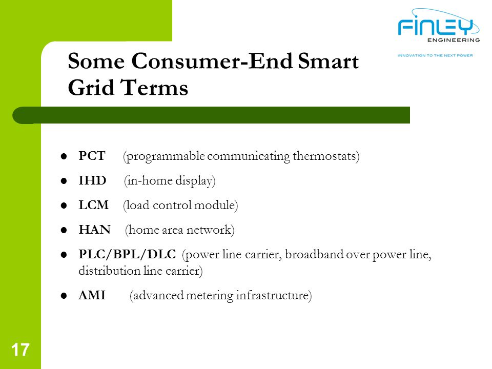 Some Consumer-End Smart Grid Terms PCT (programmable communicating thermostats) IHD (in-home display) LCM (load control module) HAN (home area network) PLC/BPL/DLC (power line carrier, broadband over power line, distribution line carrier) AMI (advanced metering infrastructure) 17