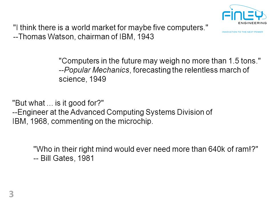 3 I think there is a world market for maybe five computers. --Thomas Watson, chairman of IBM, 1943 Computers in the future may weigh no more than 1.5 tons. --Popular Mechanics, forecasting the relentless march of science, 1949 Who in their right mind would ever need more than 640k of ram!? -- Bill Gates, 1981 But what...
