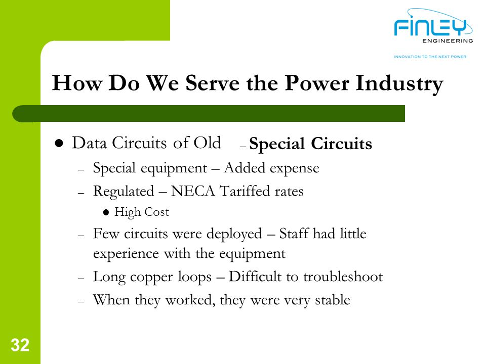 Data Circuits of Old – Special equipment – Added expense – Regulated – NECA Tariffed rates High Cost – Few circuits were deployed – Staff had little experience with the equipment – Long copper loops – Difficult to troubleshoot – When they worked, they were very stable – Special Circuits How Do We Serve the Power Industry 32