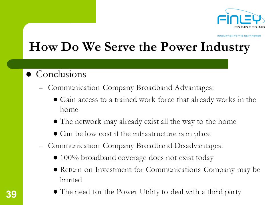 Conclusions – Communication Company Broadband Advantages: Gain access to a trained work force that already works in the home The network may already exist all the way to the home Can be low cost if the infrastructure is in place – Communication Company Broadband Disadvantages: 100% broadband coverage does not exist today Return on Investment for Communications Company may be limited The need for the Power Utility to deal with a third party How Do We Serve the Power Industry 39