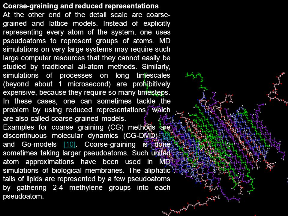 Coarse-graining and reduced representations At the other end of the detail scale are coarse- grained and lattice models. Instead of explicitly represe