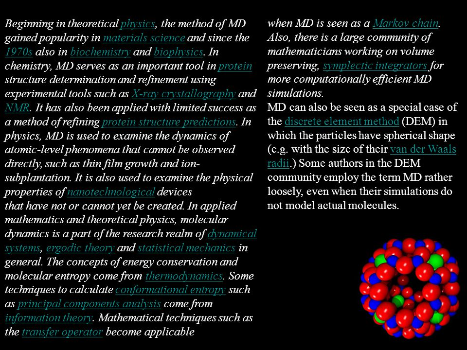 Beginning in theoretical physics, the method of MD gained popularity in materials science and since the 1970s also in biochemistry and biophysics. In