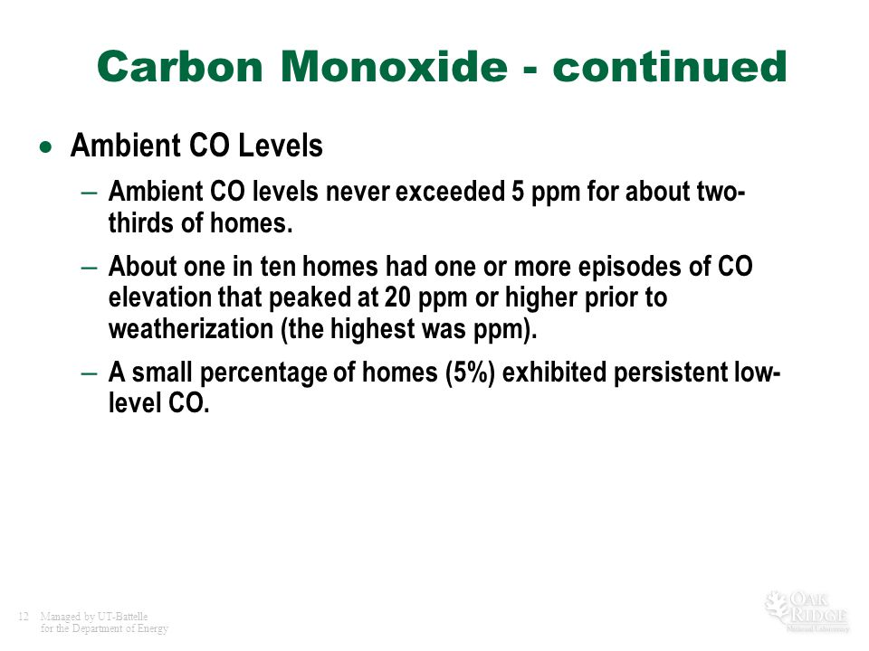 12Managed by UT-Battelle for the Department of Energy Carbon Monoxide - continued  Ambient CO Levels – Ambient CO levels never exceeded 5 ppm for abo