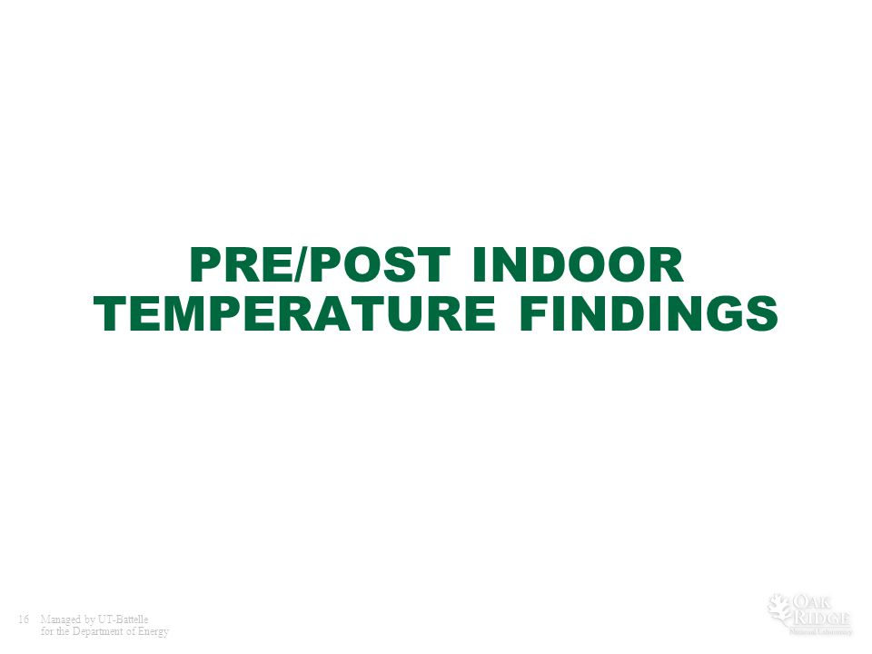16Managed by UT-Battelle for the Department of Energy PRE/POST INDOOR TEMPERATURE FINDINGS