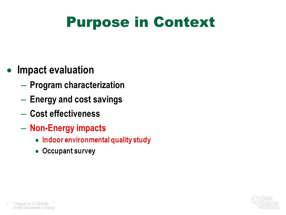 4Managed by UT-Battelle for the Department of Energy Purpose in Context  Impact evaluation – Program characterization – Energy and cost savings – Cos