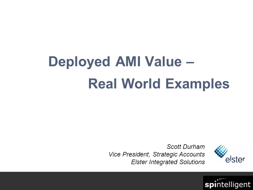 Deployed AMI Value – Real World Examples Scott Durham Vice President, Strategic Accounts Elster Integrated Solutions