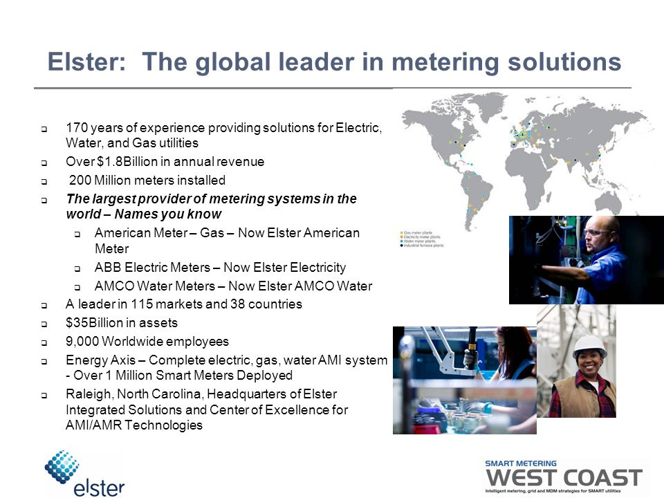 Elster: The global leader in metering solutions  170 years of experience providing solutions for Electric, Water, and Gas utilities  Over $1.8Billion in annual revenue  200 Million meters installed  The largest provider of metering systems in the world – Names you know  American Meter – Gas – Now Elster American Meter  ABB Electric Meters – Now Elster Electricity  AMCO Water Meters – Now Elster AMCO Water  A leader in 115 markets and 38 countries  $35Billion in assets  9,000 Worldwide employees  Energy Axis – Complete electric, gas, water AMI system - Over 1 Million Smart Meters Deployed  Raleigh, North Carolina, Headquarters of Elster Integrated Solutions and Center of Excellence for AMI/AMR Technologies