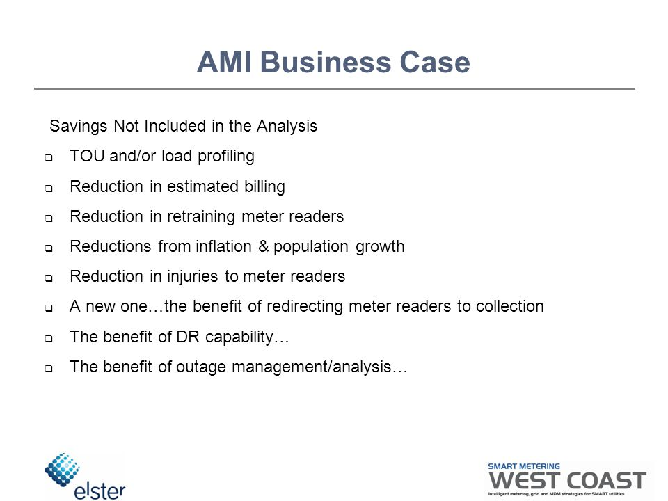 AMI Business Case Savings Not Included in the Analysis  TOU and/or load profiling  Reduction in estimated billing  Reduction in retraining meter readers  Reductions from inflation & population growth  Reduction in injuries to meter readers  A new one…the benefit of redirecting meter readers to collection  The benefit of DR capability…  The benefit of outage management/analysis…