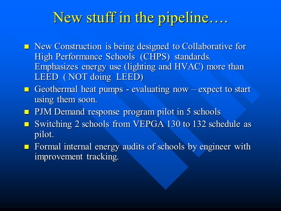 New stuff in the pipeline…. New Construction is being designed to Collaborative for High Performance Schools (CHPS) standards. Emphasizes energy use (