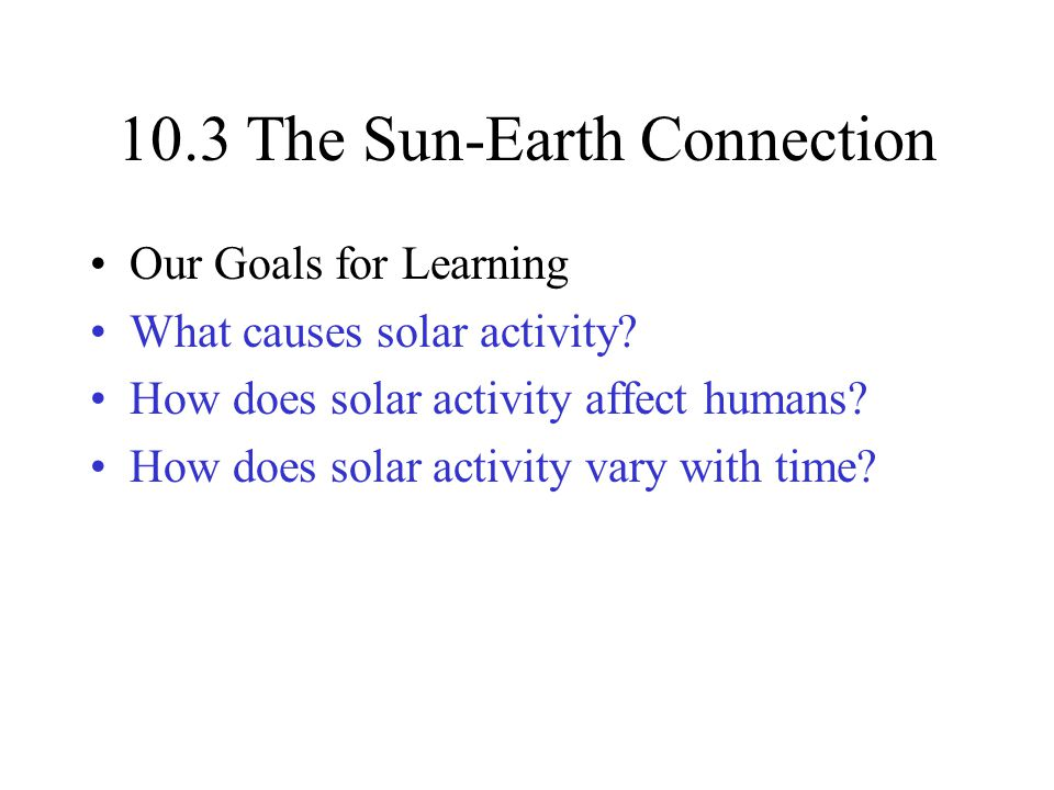 10.3 The Sun-Earth Connection Our Goals for Learning What causes solar activity.