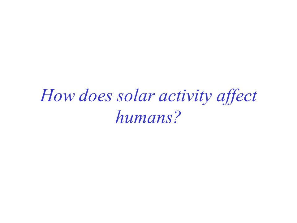 How does solar activity affect humans?