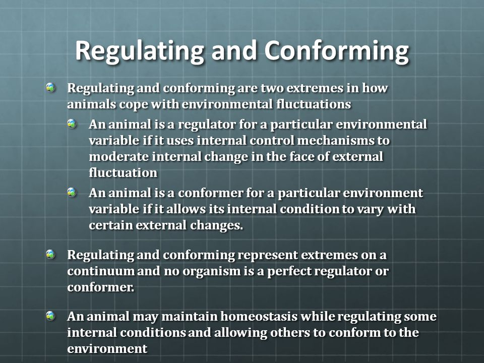 Regulating and Conforming Regulating and conforming are two extremes in how animals cope with environmental fluctuations An animal is a regulator for