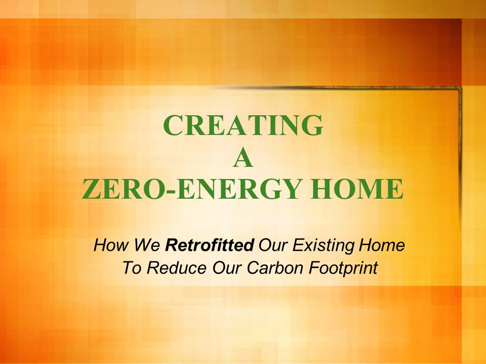 CREATING A ZERO-ENERGY HOME How We Retrofitted Our Existing Home To Reduce Our Carbon Footprint
