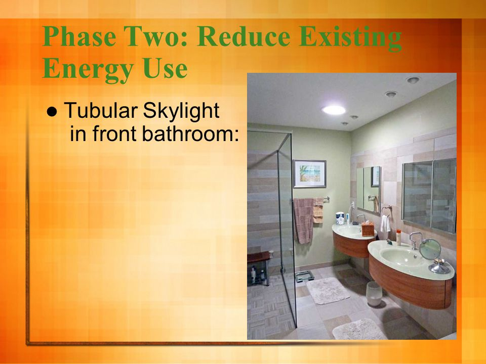 Phase Two: Reduce Existing Energy Use Tubular Skylight in front bathroom:
