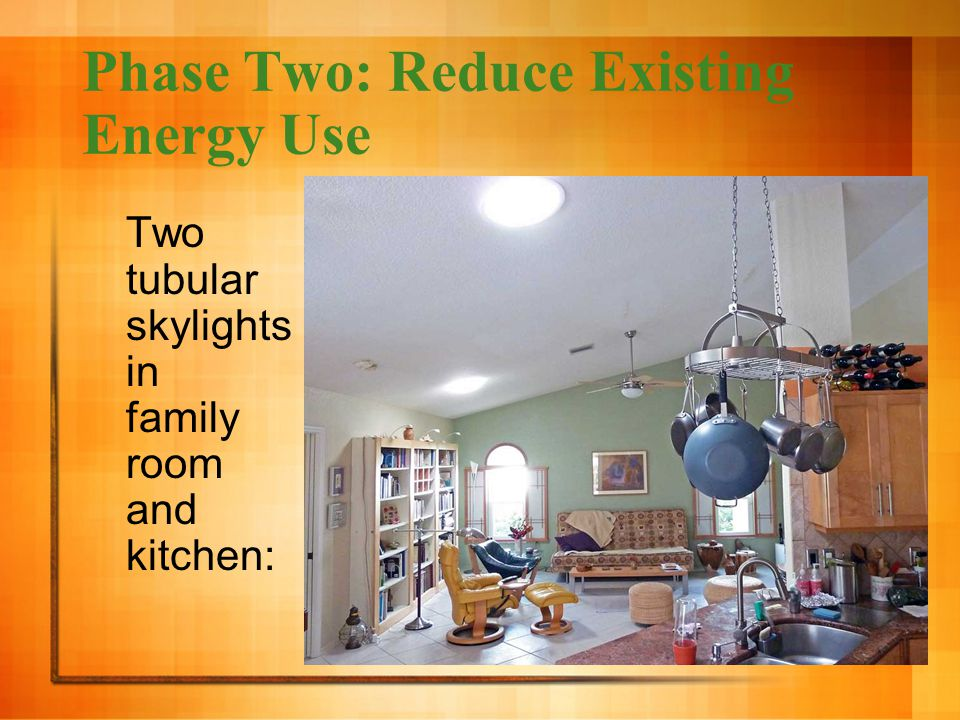 Phase Two: Reduce Existing Energy Use Two tubular skylights in family room and kitchen: