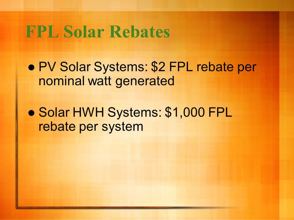 FPL Solar Rebates PV Solar Systems: $2 FPL rebate per nominal watt generated Solar HWH Systems: $1,000 FPL rebate per system