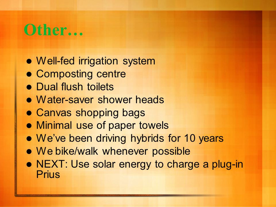 Other… Well-fed irrigation system Composting centre Dual flush toilets Water-saver shower heads Canvas shopping bags Minimal use of paper towels We've been driving hybrids for 10 years We bike/walk whenever possible NEXT: Use solar energy to charge a plug-in Prius