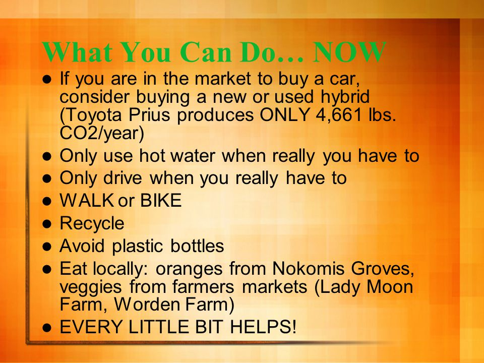 What You Can Do… NOW If you are in the market to buy a car, consider buying a new or used hybrid (Toyota Prius produces ONLY 4,661 lbs.
