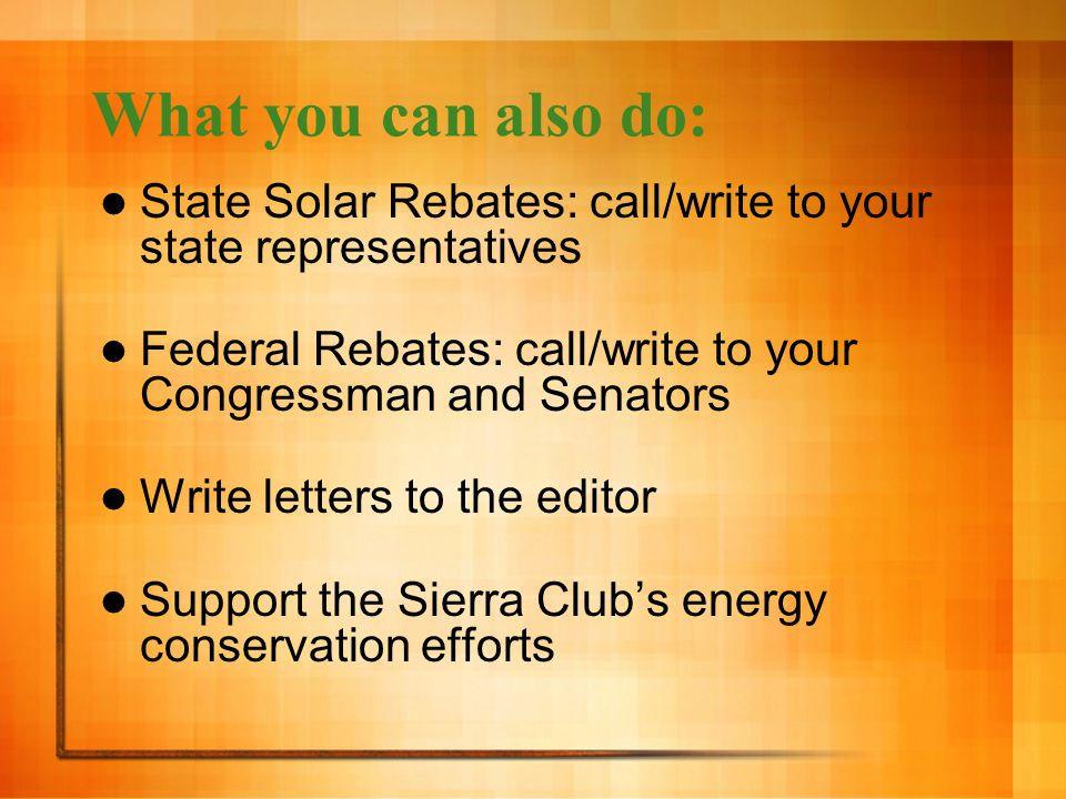 What you can also do: State Solar Rebates: call/write to your state representatives Federal Rebates: call/write to your Congressman and Senators Write letters to the editor Support the Sierra Club's energy conservation efforts