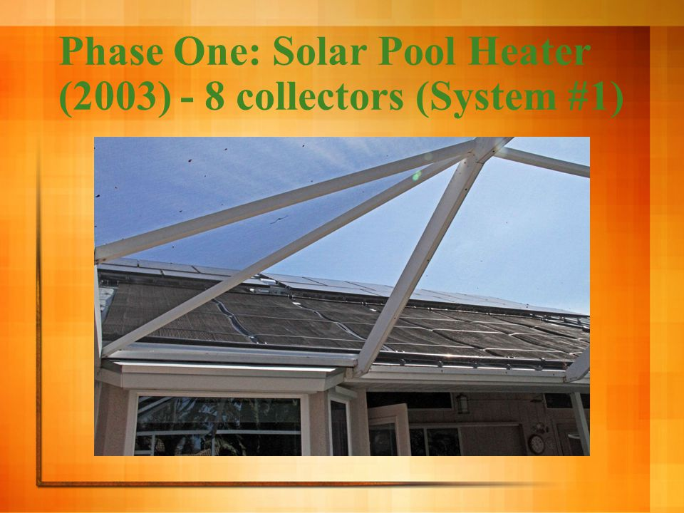 System #1: Solar Pool Heater (2003) Heat from the sun keeps the pool at 88ºF (thermostat control) = walk right in System allows us to use the pool most of the year Pool is always ready during swimming season
