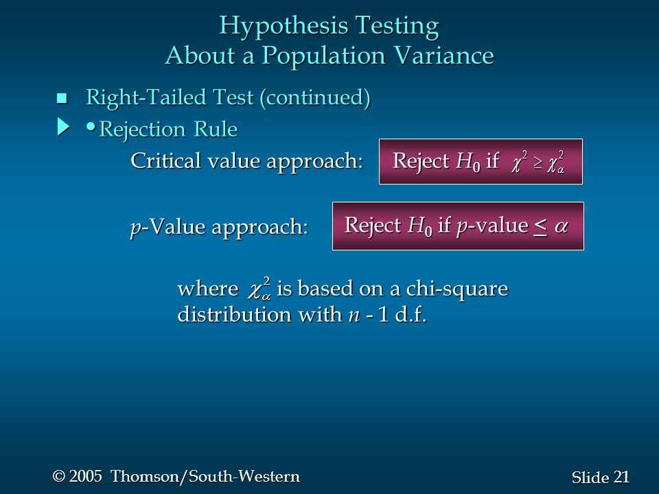 21 Slide © 2005 Thomson/South-Western n Right-Tailed Test (continued) Hypothesis Testing About a Population Variance Reject H 0 if Reject H 0 if p -va