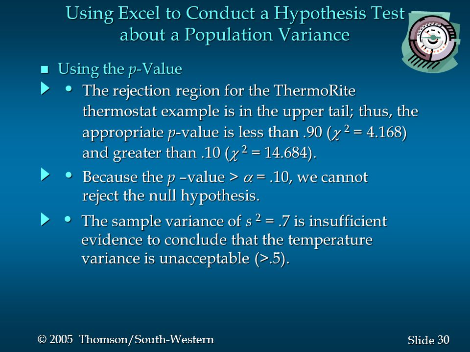 30 Slide © 2005 Thomson/South-Western Using Excel to Conduct a Hypothesis Test about a Population Variance n Using the p -Value The sample variance of