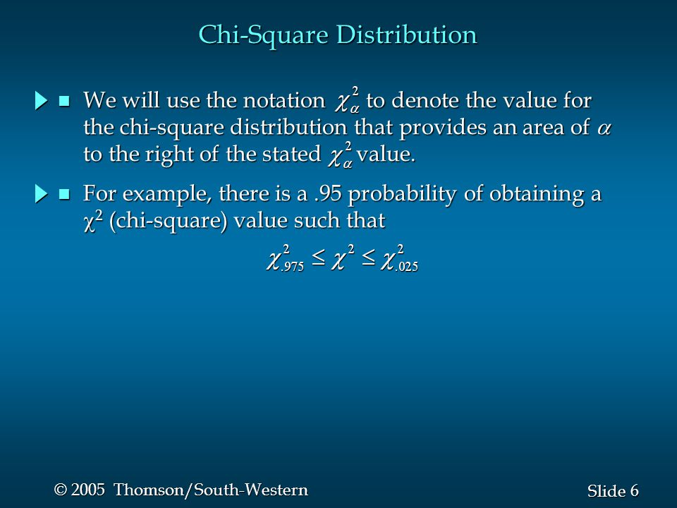 6 6 Slide © 2005 Thomson/South-Western Chi-Square Distribution For example, there is a.95 probability of obtaining a  2 (chi-square) value such that