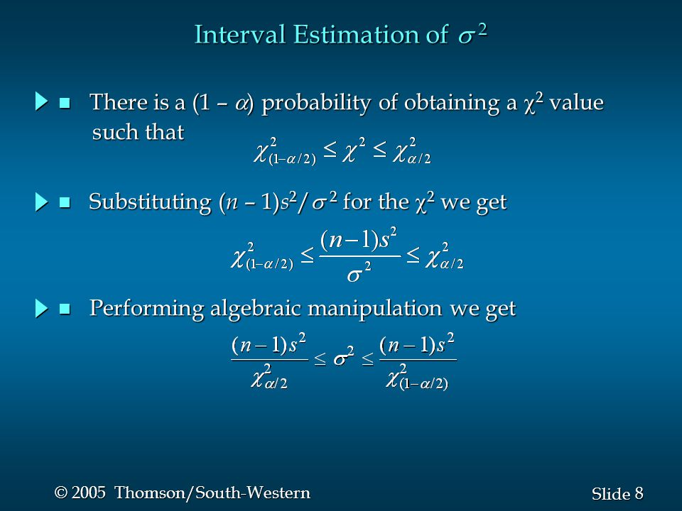 9 9 Slide © 2005 Thomson/South-Western n Interval Estimate of a Population Variance Interval Estimation of  2 where the    values are based on a chi-square distribution with n - 1 degrees of freedom and where 1 -  is the confidence coefficient.