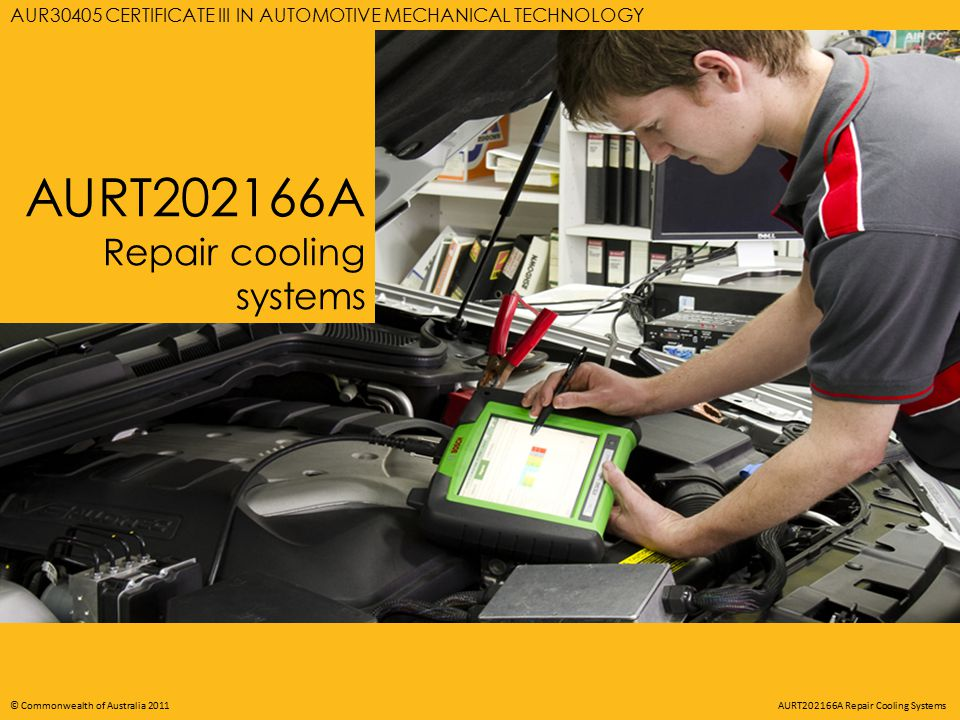 AURT202166A REPAIR COOLING SYSTEMS © Commonwealth of Australia 2011 AURT202166A Repair Cooling Systems AURT202166A Repair cooling systems AUR30405 CERTIFICATE III IN AUTOMOTIVE MECHANICAL TECHNOLOGY