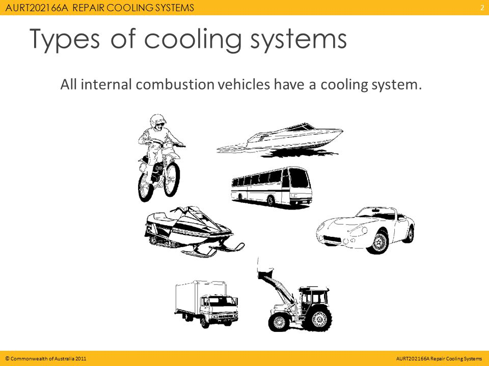 AURT202166A REPAIR COOLING SYSTEMS © Commonwealth of Australia 2011 AURT202166A Repair Cooling Systems Types of cooling systems All internal combustion vehicles have a cooling system.