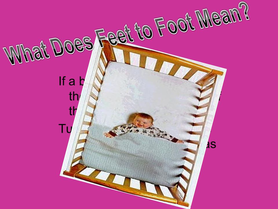 If a blanket is being used, put the baby's feet at the foot of the bed. Tuck the blanket around the crib mattress only as far as the baby's chest.