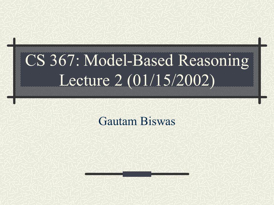 CS 367: Model-Based Reasoning Lecture 2 (01/15/2002) Gautam Biswas