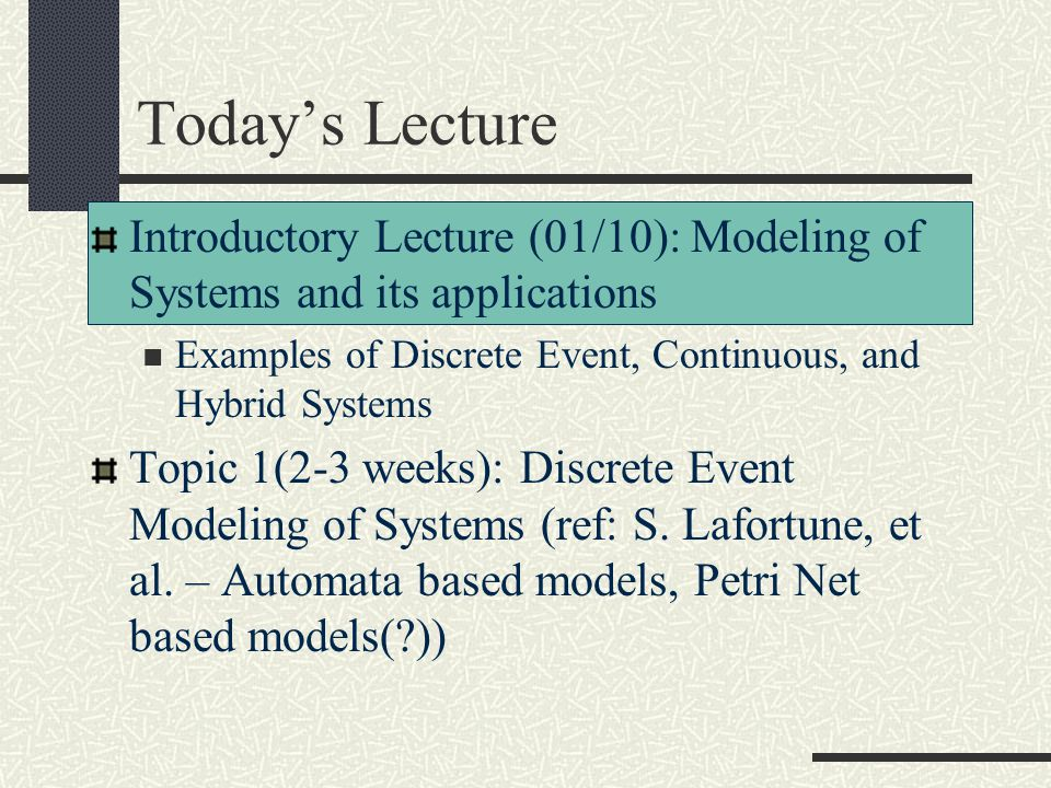 Today's Lecture Introductory Lecture (01/10): Modeling of Systems and its applications Examples of Discrete Event, Continuous, and Hybrid Systems Topi