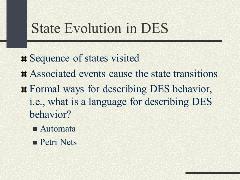 State Evolution in DES Sequence of states visited Associated events cause the state transitions Formal ways for describing DES behavior, i.e., what is