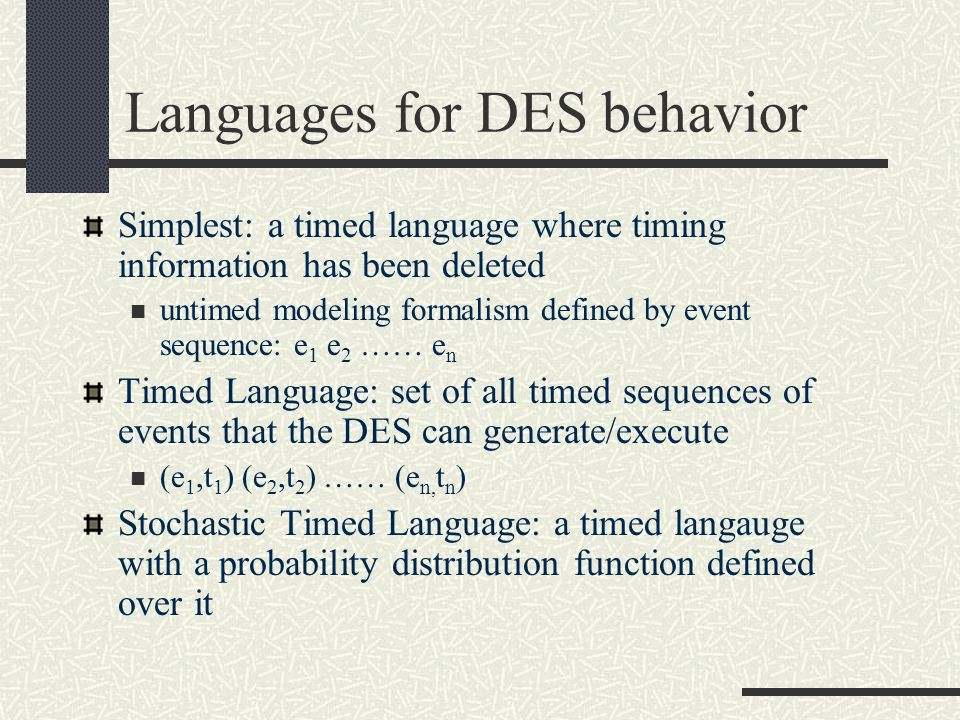Languages for DES behavior Simplest: a timed language where timing information has been deleted untimed modeling formalism defined by event sequence: