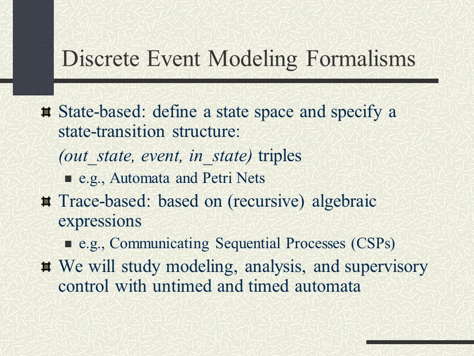 Discrete Event Modeling Formalisms State-based: define a state space and specify a state-transition structure: (out_state, event, in_state) triples e.