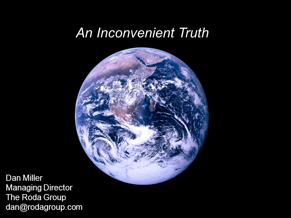 An Inconvenient Truth Dan Miller Managing Director The Roda Group dan@rodagroup.com