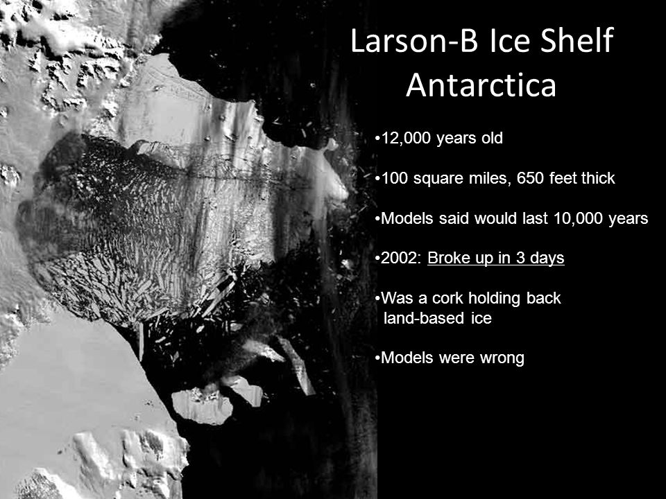 12,000 years old 100 square miles, 650 feet thick Models said would last 10,000 years 2002: Broke up in 3 days Was a cork holding back land-based ice Models were wrong Larson-B Ice Shelf Antarctica