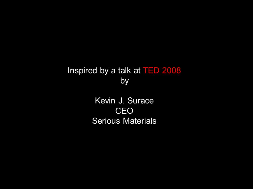 Inspired by a talk at TED 2008 by Kevin J. Surace CEO Serious Materials