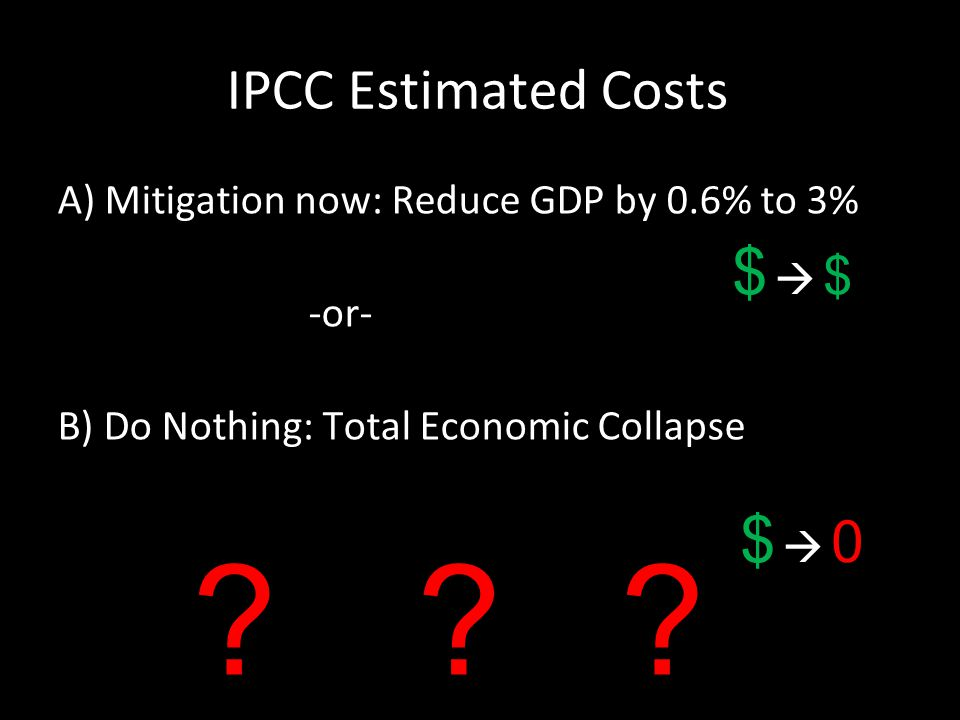 IPCC Estimated Costs A) Mitigation now: Reduce GDP by 0.6% to 3% -or- B) Do Nothing: Total Economic Collapse ??.