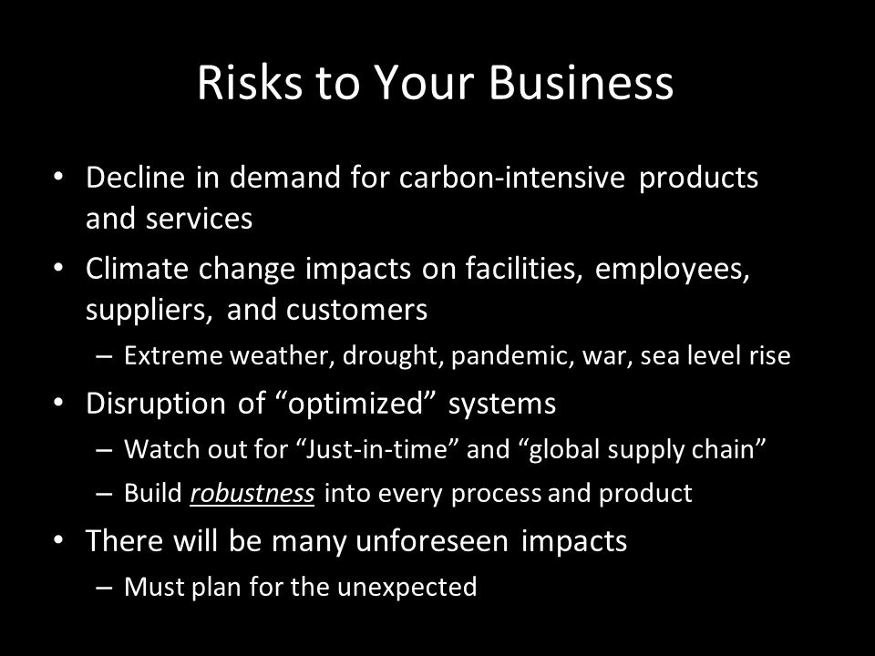 Risks to Your Business Decline in demand for carbon-intensive products and services Climate change impacts on facilities, employees, suppliers, and customers – Extreme weather, drought, pandemic, war, sea level rise Disruption of optimized systems – Watch out for Just-in-time and global supply chain – Build robustness into every process and product There will be many unforeseen impacts – Must plan for the unexpected
