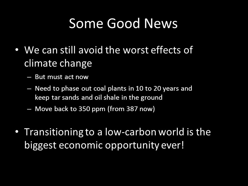 Some Good News We can still avoid the worst effects of climate change – But must act now – Need to phase out coal plants in 10 to 20 years and keep tar sands and oil shale in the ground – Move back to 350 ppm (from 387 now) Transitioning to a low-carbon world is the biggest economic opportunity ever!