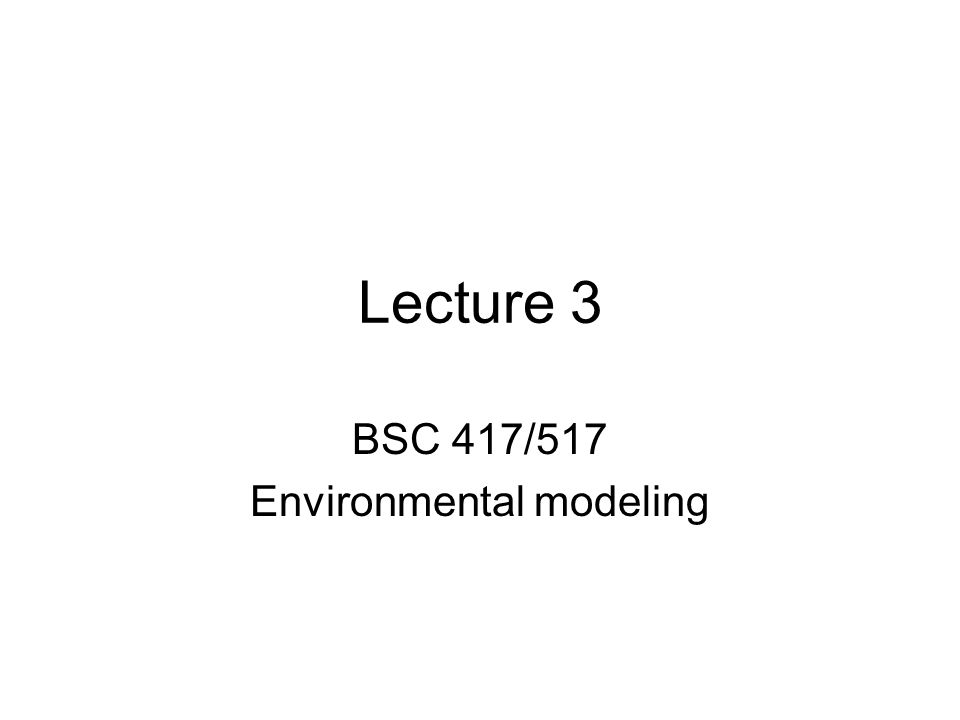 Lecture 3 BSC 417/517 Environmental modeling
