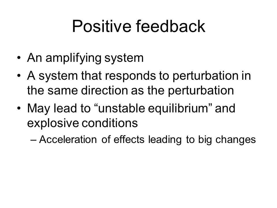 """Positive feedback An amplifying system A system that responds to perturbation in the same direction as the perturbation May lead to """"unstable equilibr"""