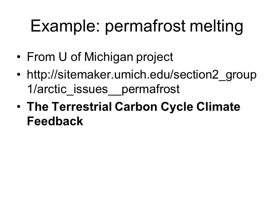 Example: permafrost melting From U of Michigan project http://sitemaker.umich.edu/section2_group 1/arctic_issues__permafrost The Terrestrial Carbon Cy