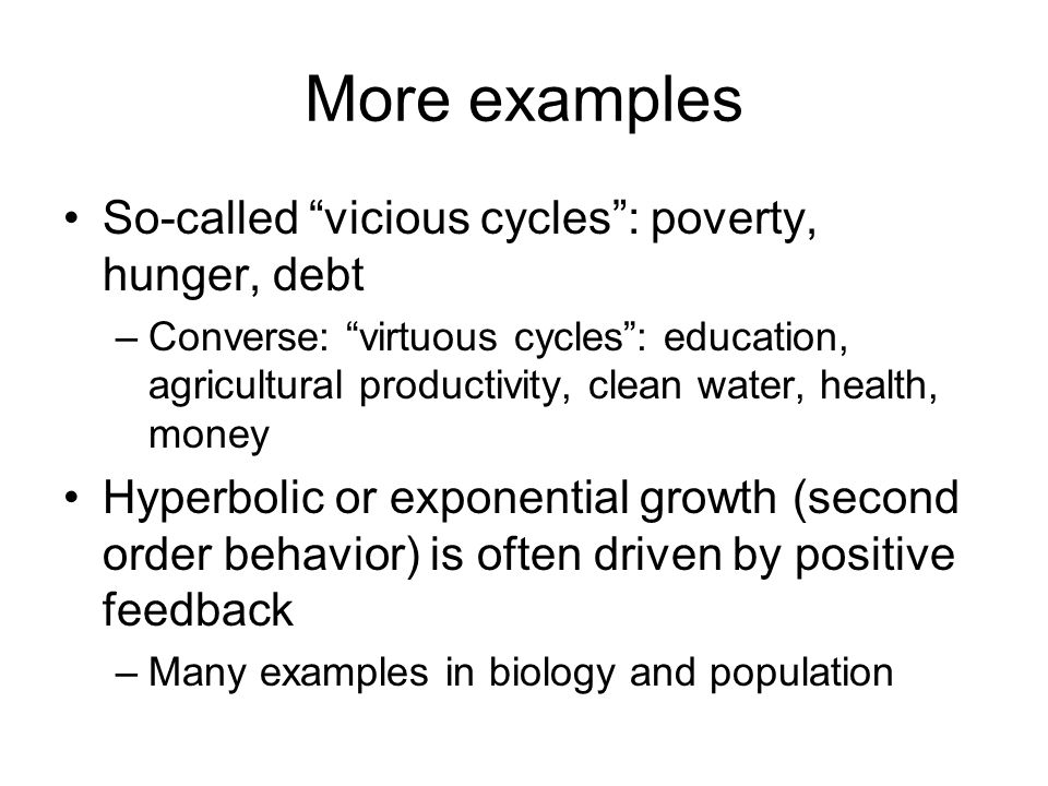 """More examples So-called """"vicious cycles"""": poverty, hunger, debt –Converse: """"virtuous cycles"""": education, agricultural productivity, clean water, healt"""
