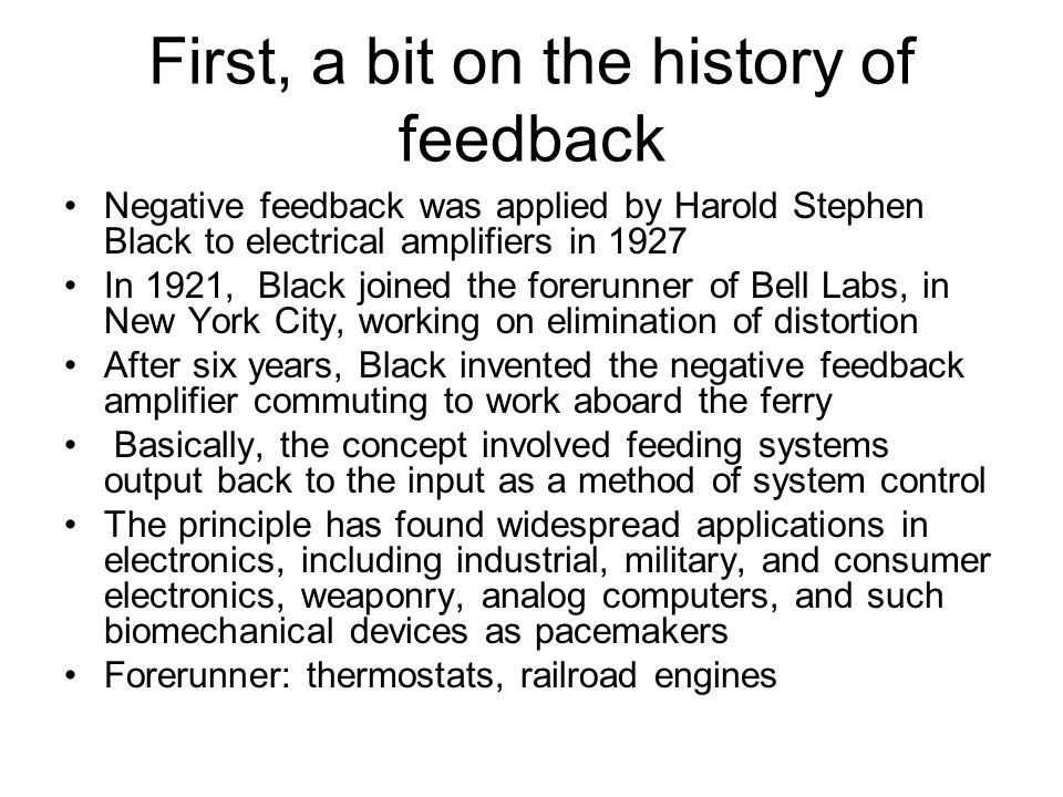 First, a bit on the history of feedback Negative feedback was applied by Harold Stephen Black to electrical amplifiers in 1927 In 1921, Black joined t