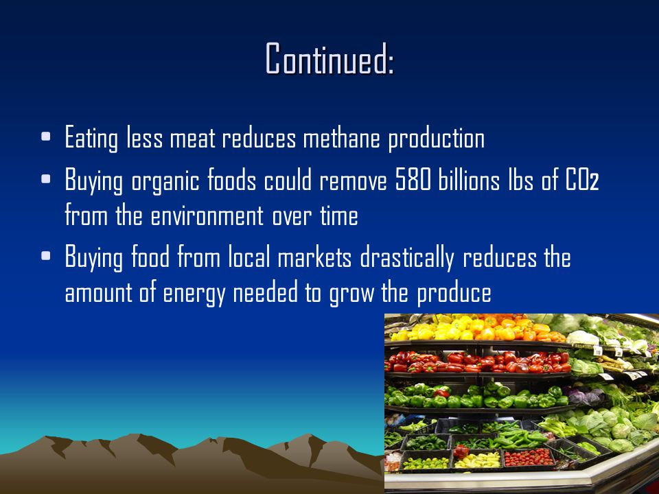 Continued: Eating less meat reduces methane production Buying organic foods could remove 580 billions lbs of CO 2 from the environment over time Buying food from local markets drastically reduces the amount of energy needed to grow the produce