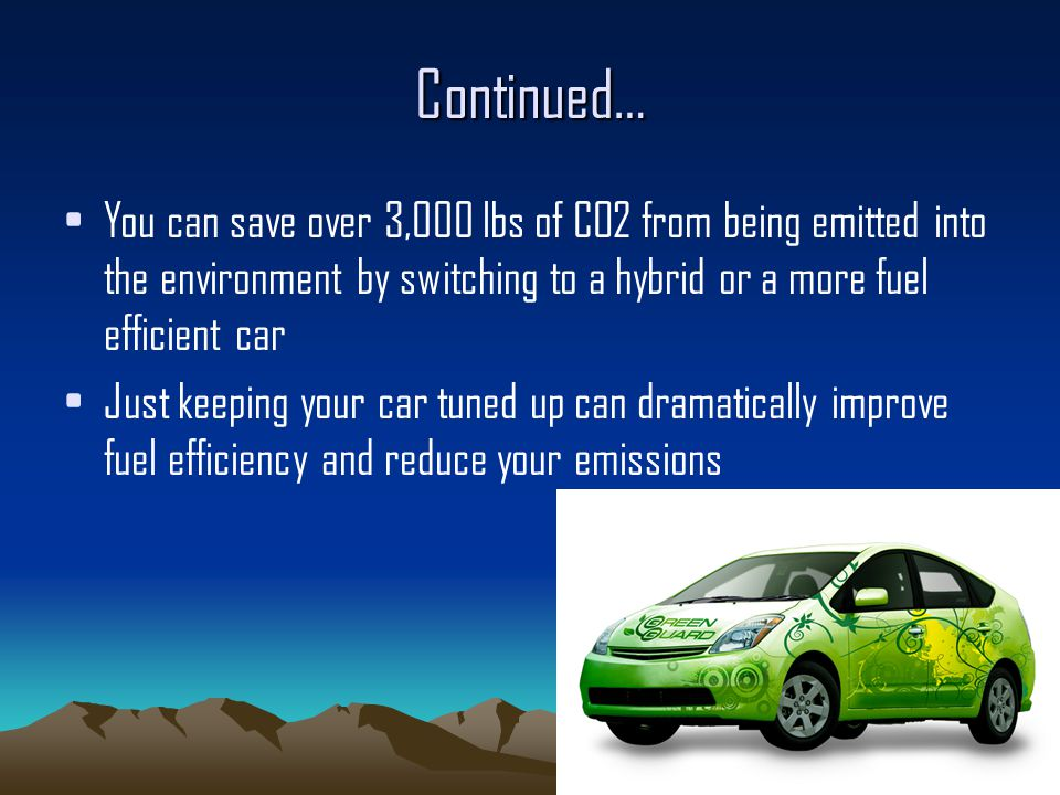 Continued… You can save over 3,000 lbs of CO2 from being emitted into the environment by switching to a hybrid or a more fuel efficient car Just keeping your car tuned up can dramatically improve fuel efficiency and reduce your emissions